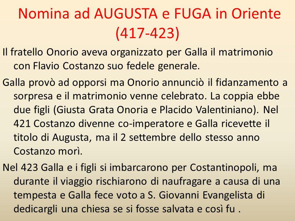 Nomina ad AUGUSTA e FUGA in Oriente (417-423) Il fratello Onorio aveva organizzato per Galla il matrimonio con Flavio Costanzo suo fedele generale. Ga