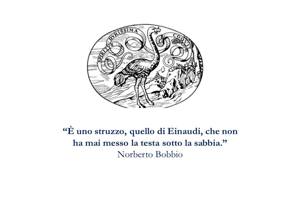 """""""È uno struzzo, quello di Einaudi, che non ha mai messo la testa sotto la sabbia."""" Norberto Bobbio"""