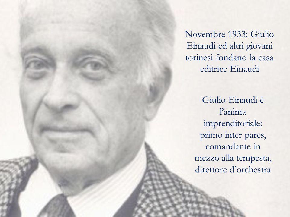 Novembre 1933: Giulio Einaudi ed altri giovani torinesi fondano la casa editrice Einaudi Giulio Einaudi è l'anima imprenditoriale: primo inter pares, comandante in mezzo alla tempesta, direttore d'orchestra