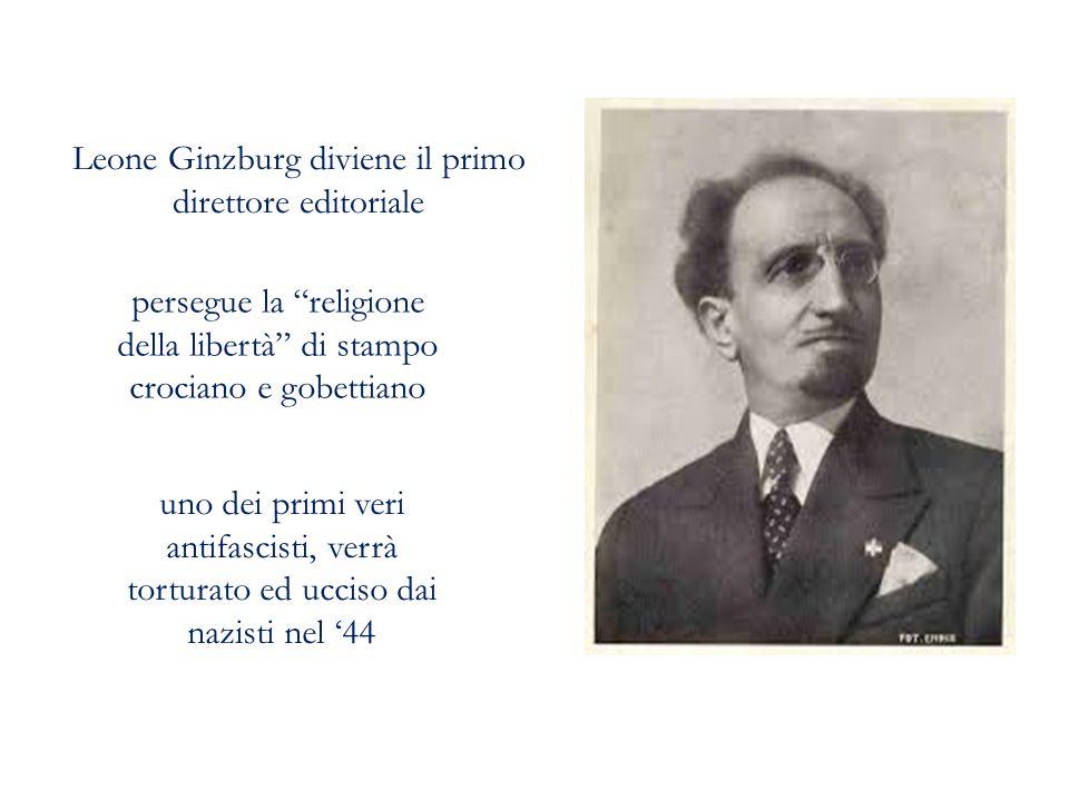 Leone Ginzburg diviene il primo direttore editoriale persegue la religione della libertà di stampo crociano e gobettiano uno dei primi veri antifascisti, verrà torturato ed ucciso dai nazisti nel '44