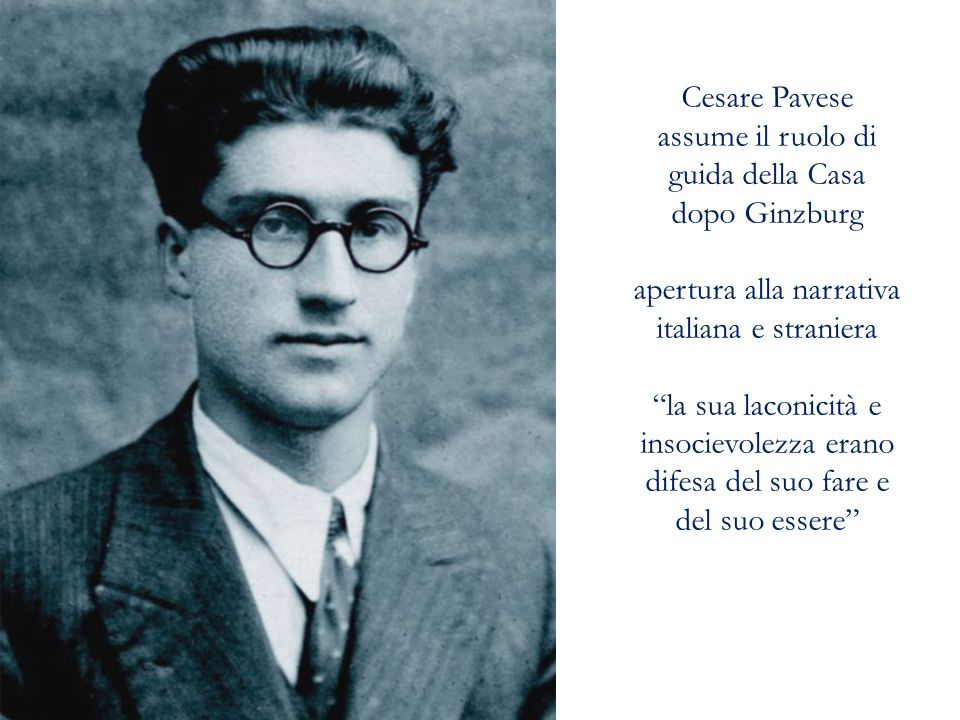 Cesare Pavese assume il ruolo di guida della Casa dopo Ginzburg apertura alla narrativa italiana e straniera la sua laconicità e insocievolezza erano difesa del suo fare e del suo essere