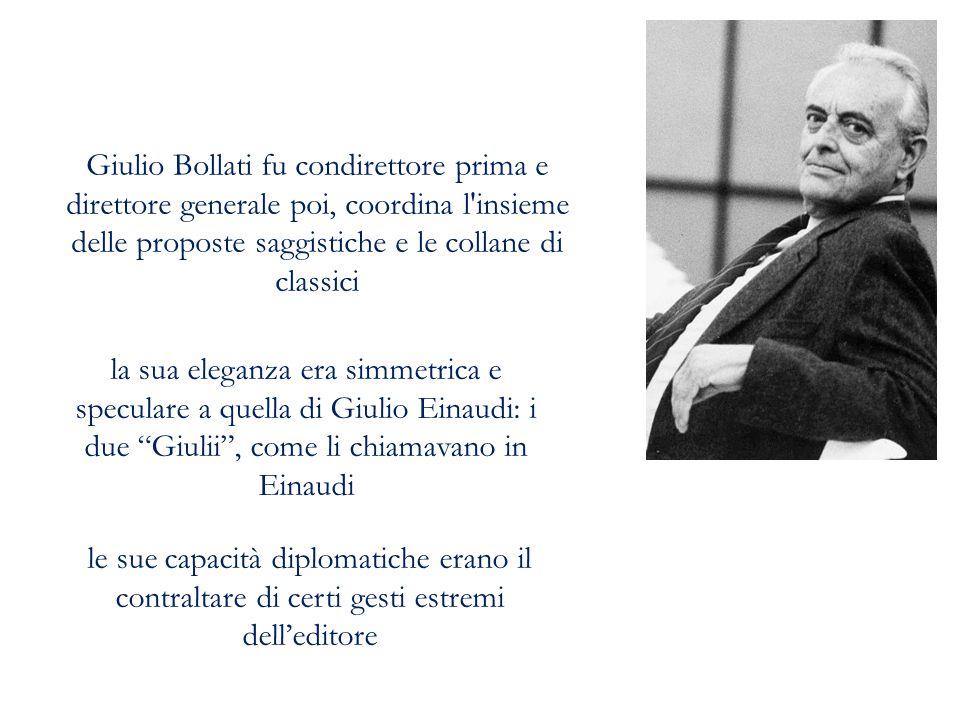 Giulio Bollati fu condirettore prima e direttore generale poi, coordina l'insieme delle proposte saggistiche e le collane di classici la sua eleganza