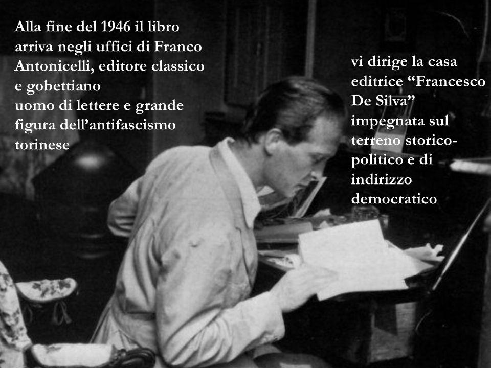 Alla fine del 1946 il libro arriva negli uffici di Franco Antonicelli, editore classico e gobettiano uomo di lettere e grande figura dell'antifascismo