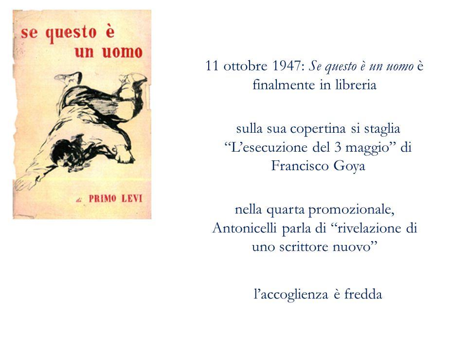 11 ottobre 1947: Se questo è un uomo è finalmente in libreria sulla sua copertina si staglia L'esecuzione del 3 maggio di Francisco Goya nella quarta promozionale, Antonicelli parla di rivelazione di uno scrittore nuovo l'accoglienza è fredda