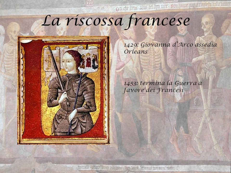La riscossa francese 1429: Giovanna d'Arco assedia Orleans 1453: termina la Guerra a favore dei Francesi