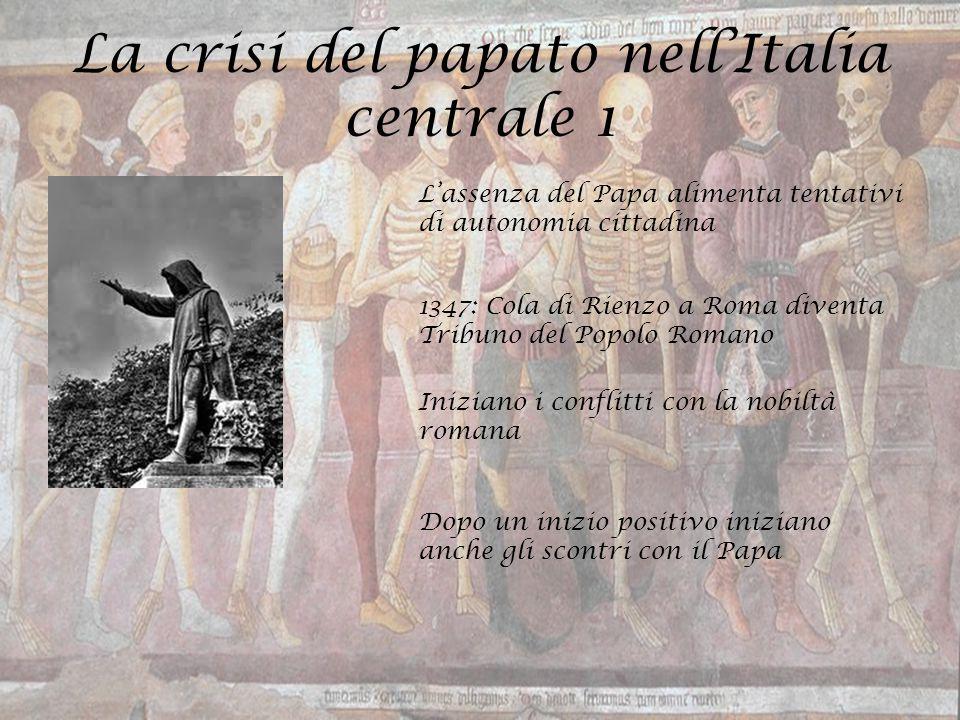 La crisi del papato nell'Italia centrale 1 L'assenza del Papa alimenta tentativi di autonomia cittadina 1347: Cola di Rienzo a Roma diventa Tribuno de