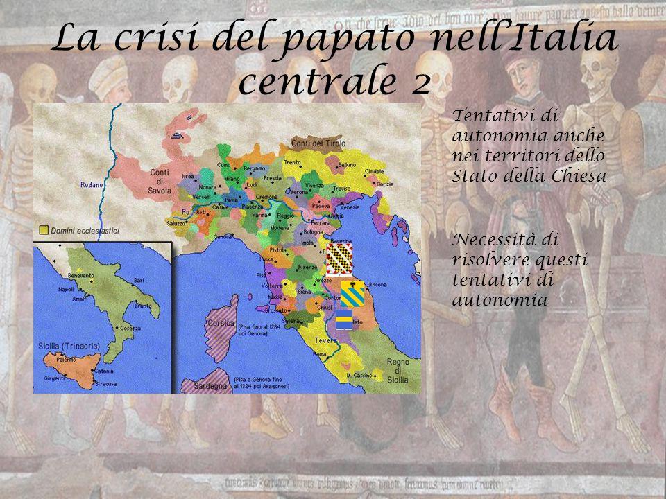 La crisi del papato nell'Italia centrale 2 Tentativi di autonomia anche nei territori dello Stato della Chiesa Necessità di risolvere questi tentativi
