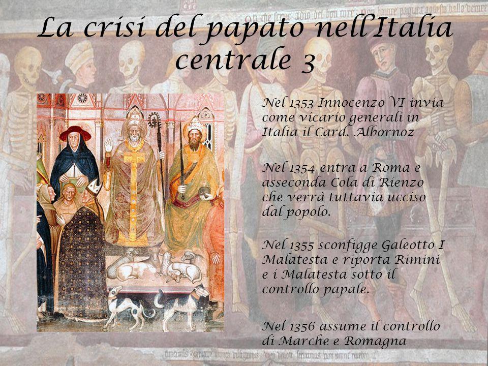 La crisi del papato nell'Italia centrale 3 Nel 1353 Innocenzo VI invia come vicario generali in Italia il Card. Albornoz Nel 1354 entra a Roma e assec