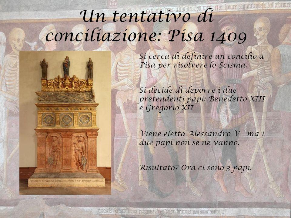 Un tentativo di conciliazione: Pisa 1409 Si cerca di definire un concilio a Pisa per risolvere lo Scisma. Si decide di deporre i due pretendenti papi: