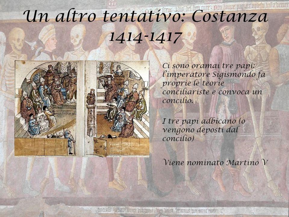 Un altro tentativo: Costanza 1414-1417 Ci sono oramai tre papi: l'imperatore Sigismondo fa proprie le teorie conciliariste e convoca un concilio. I tr
