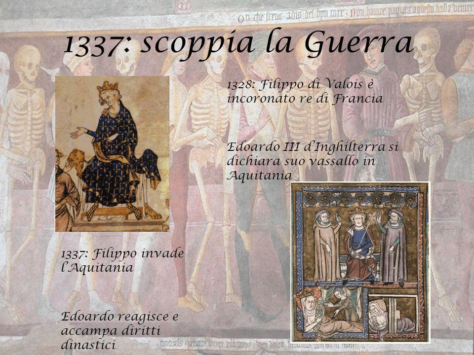 1337: scoppia la Guerra 1328: Filippo di Valois è incoronato re di Francia Edoardo III d'Inghilterra si dichiara suo vassallo in Aquitania 1337: Filip