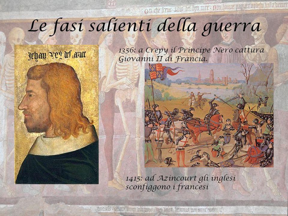 Le fasi salienti della guerra 1356: a Crepy il Principe Nero cattura Giovanni II di Francia. 1415: ad Azincourt gli inglesi sconfiggono i francesi