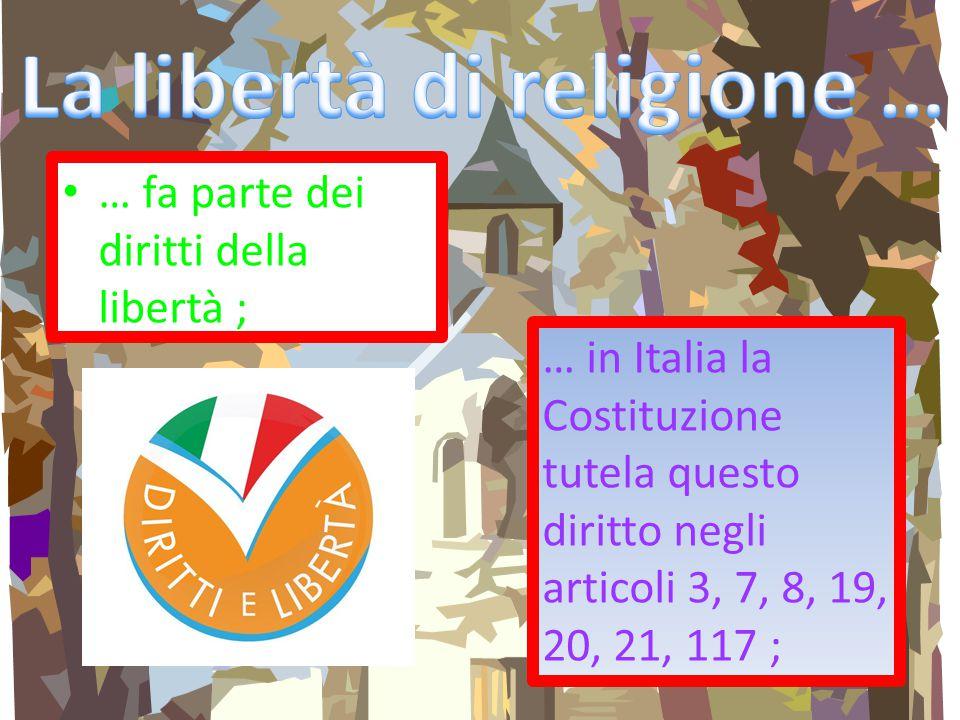 … fa parte dei diritti della libertà ; … in Italia la Costituzione tutela questo diritto negli articoli 3, 7, 8, 19, 20, 21, 117 ;