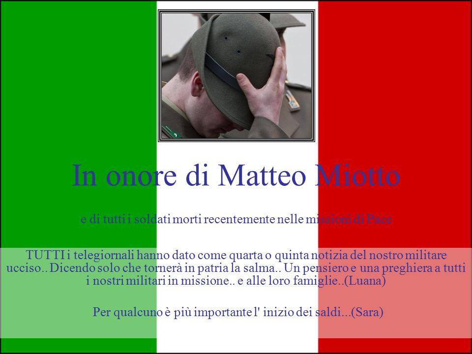 In onore di Matteo Miotto e di tutti i soldati morti recentemente nelle missioni di Pace TUTTI i telegiornali hanno dato come quarta o quinta notizia del nostro militare ucciso..