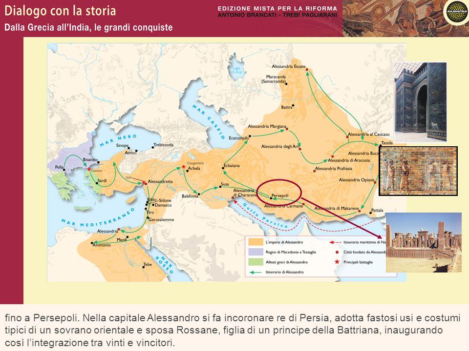 fino a Persepoli. Nella capitale Alessandro si fa incoronare re di Persia, adotta fastosi usi e costumi tipici di un sovrano orientale e sposa Rossane