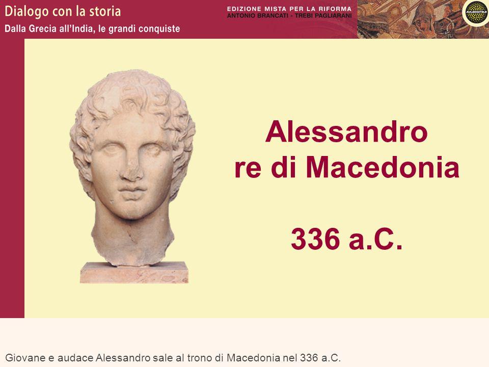 Giovane e audace Alessandro sale al trono di Macedonia nel 336 a.C. Alessandro re di Macedonia 336 a.C.