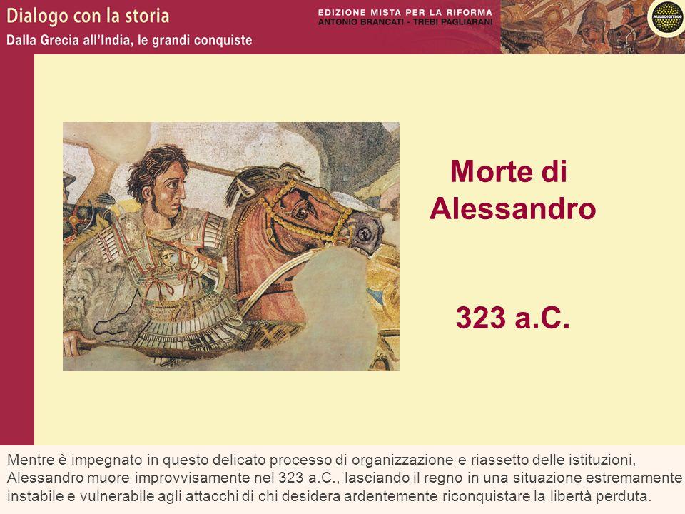 Mentre è impegnato in questo delicato processo di organizzazione e riassetto delle istituzioni, Alessandro muore improvvisamente nel 323 a.C., lascian