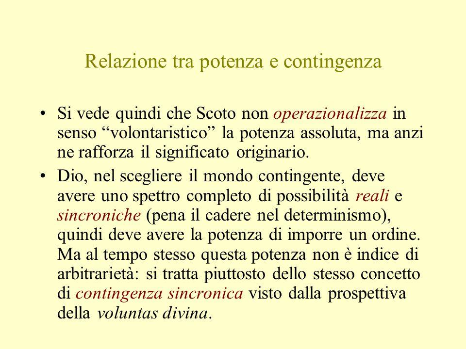 """Relazione tra potenza e contingenza Si vede quindi che Scoto non operazionalizza in senso """"volontaristico"""" la potenza assoluta, ma anzi ne rafforza il"""