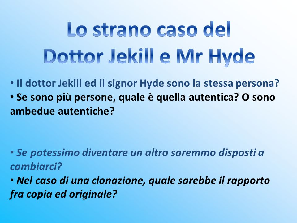 Il dottor Jekill ed il signor Hyde sono la stessa persona? Se sono più persone, quale è quella autentica? O sono ambedue autentiche? Se potessimo dive