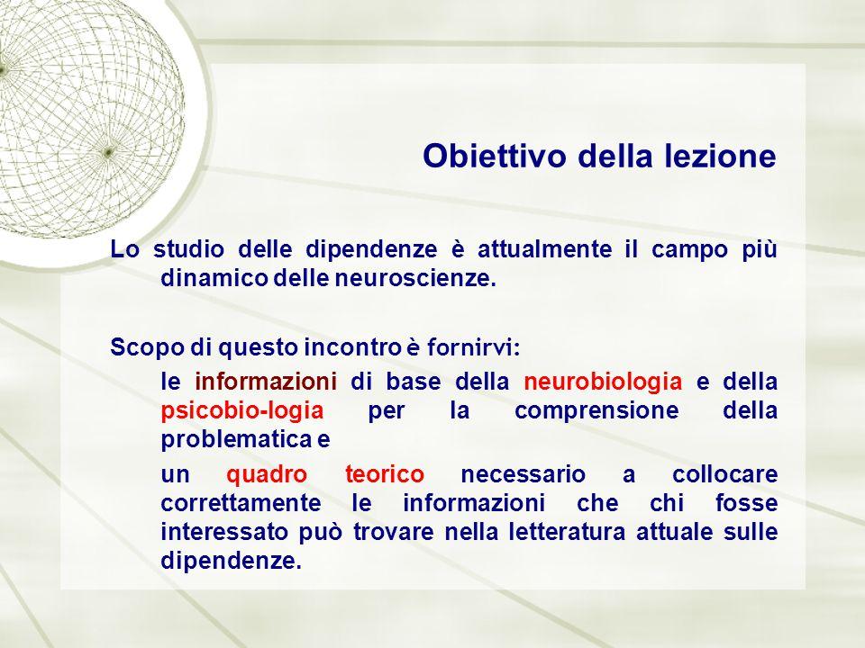 Obiettivo della lezione Lo studio delle dipendenze è attualmente il campo più dinamico delle neuroscienze. Scopo di questo incontro è fornirvi: le inf