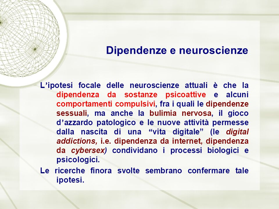 Dipendenze e neuroscienze L ' ipotesi focale delle neuroscienze attuali è che la dipendenza da sostanze psicoattive e alcuni comportamenti compulsivi,