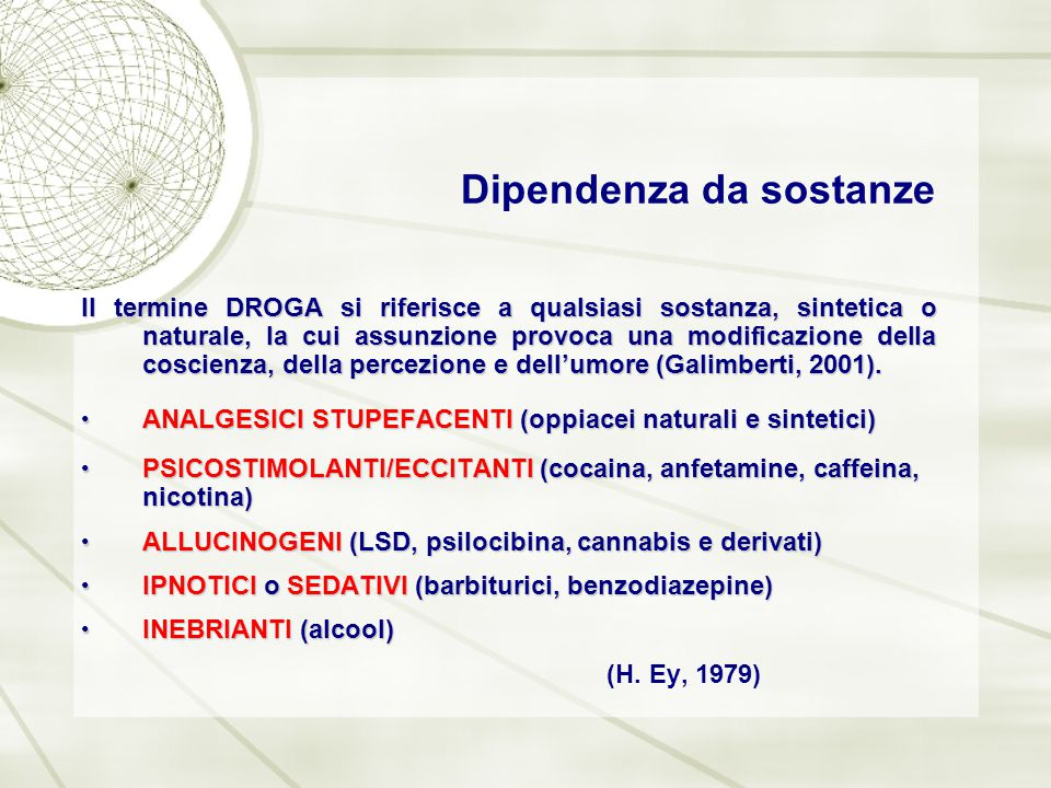 Dipendenza da sostanze Il termine DROGA si riferisce a qualsiasi sostanza, sintetica o naturale, la cui assunzione provoca una modificazione della cos