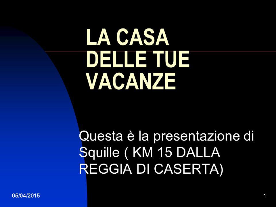 05/04/20151 LA CASA DELLE TUE VACANZE Questa è la presentazione di Squille ( KM 15 DALLA REGGIA DI CASERTA)