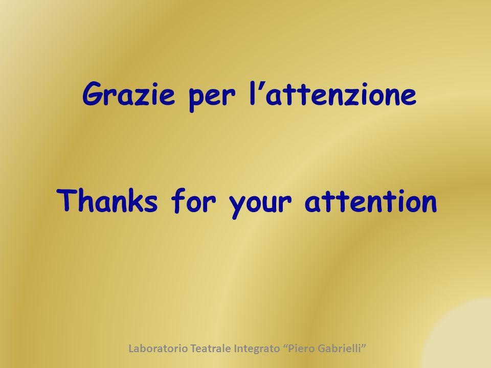 """Grazie per l ' attenzione Thanks for your attention Laboratorio Teatrale Integrato """"Piero Gabrielli"""""""
