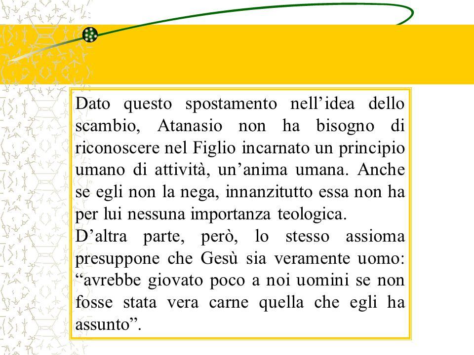 Dato questo spostamento nell'idea dello scambio, Atanasio non ha bisogno di riconoscere nel Figlio incarnato un principio umano di attività, un'anima