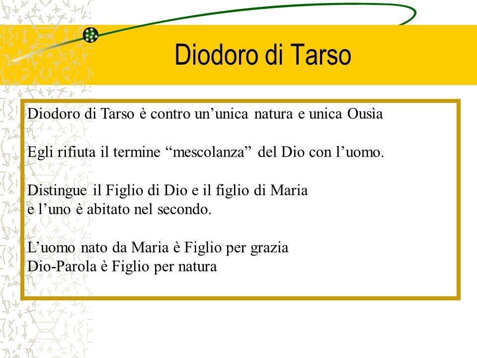 """Diodoro di Tarso Diodoro di Tarso è contro un'unica natura e unica Ousìa Egli rifiuta il termine """"mescolanza"""" del Dio con l'uomo. Distingue il Figlio"""