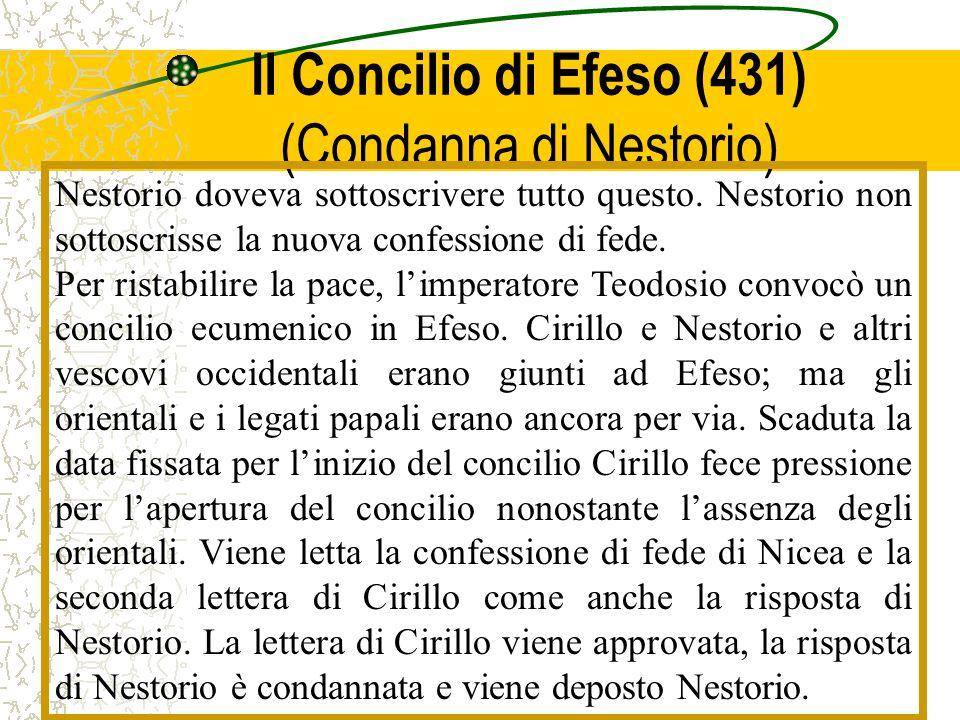Il Concilio di Efeso (431) (Condanna di Nestorio) Nestorio doveva sottoscrivere tutto questo. Nestorio non sottoscrisse la nuova confessione di fede.