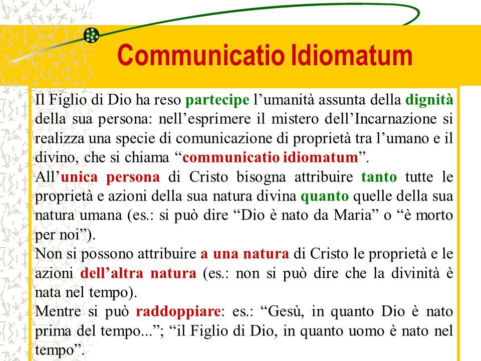 Communicatio Idiomatum Il Figlio di Dio ha reso partecipe l'umanità assunta della dignità della sua persona: nell'esprimere il mistero dell'Incarnazio