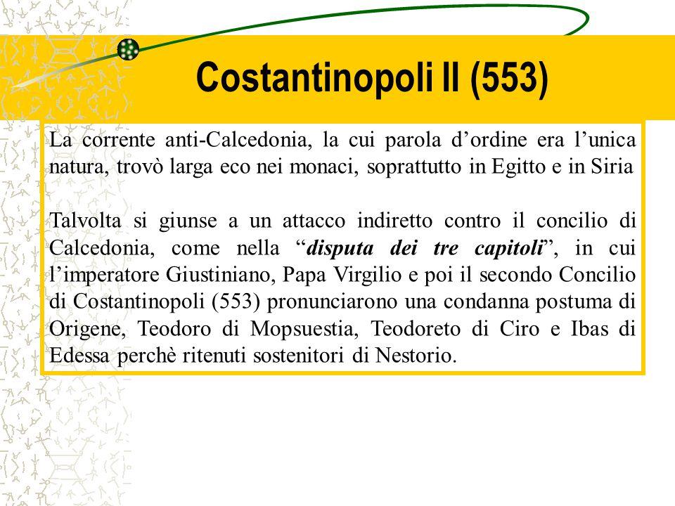 Costantinopoli II (553) La corrente anti-Calcedonia, la cui parola d'ordine era l'unica natura, trovò larga eco nei monaci, soprattutto in Egitto e in