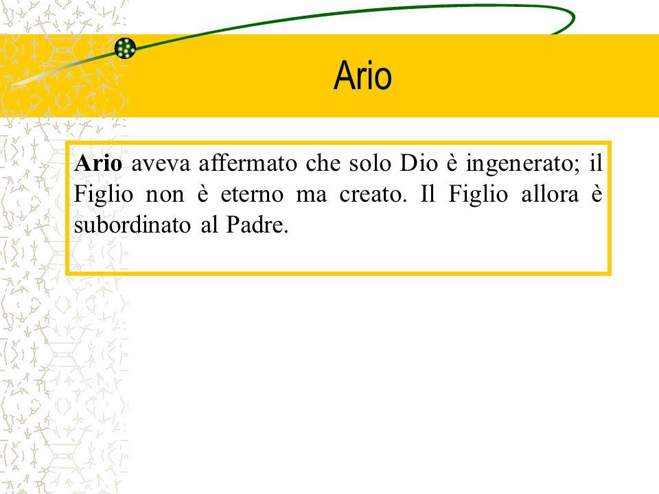 Ario Ario aveva affermato che solo Dio è ingenerato; il Figlio non è eterno ma creato. Il Figlio allora è subordinato al Padre.