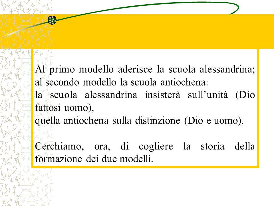Al primo modello aderisce la scuola alessandrina; al secondo modello la scuola antiochena: la scuola alessandrina insisterà sull'unità (Dio fattosi uo