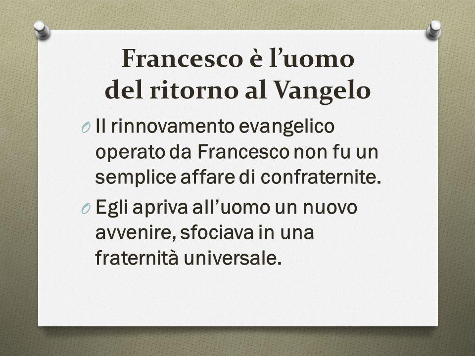 Francesco è l'uomo del ritorno al Vangelo O Il rinnovamento evangelico operato da Francesco non fu un semplice affare di confraternite. O Egli apriva