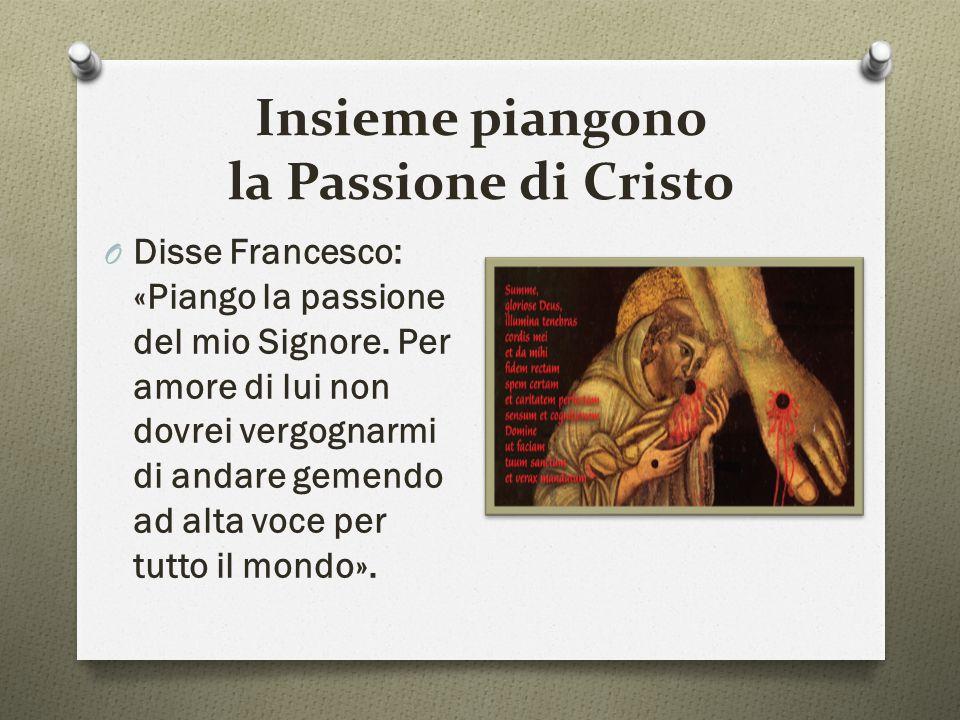 Insieme piangono la Passione di Cristo O Disse Francesco: «Piango la passione del mio Signore. Per amore di lui non dovrei vergognarmi di andare gemen