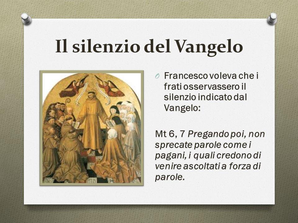 Il silenzio del Vangelo O Francesco voleva che i frati osservassero il silenzio indicato dal Vangelo: Mt 6, 7 Pregando poi, non sprecate parole come i pagani, i quali credono di venire ascoltati a forza di parole.