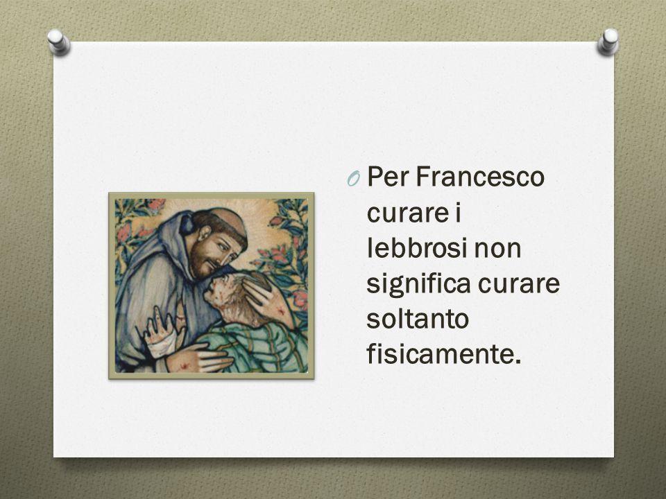 O Per Francesco curare i lebbrosi non significa curare soltanto fisicamente.
