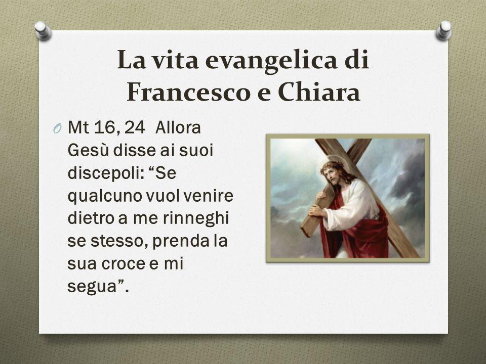 La vita evangelica di Francesco e Chiara O Mt 16, 24 Allora Gesù disse ai suoi discepoli: Se qualcuno vuol venire dietro a me rinneghi se stesso, prenda la sua croce e mi segua .