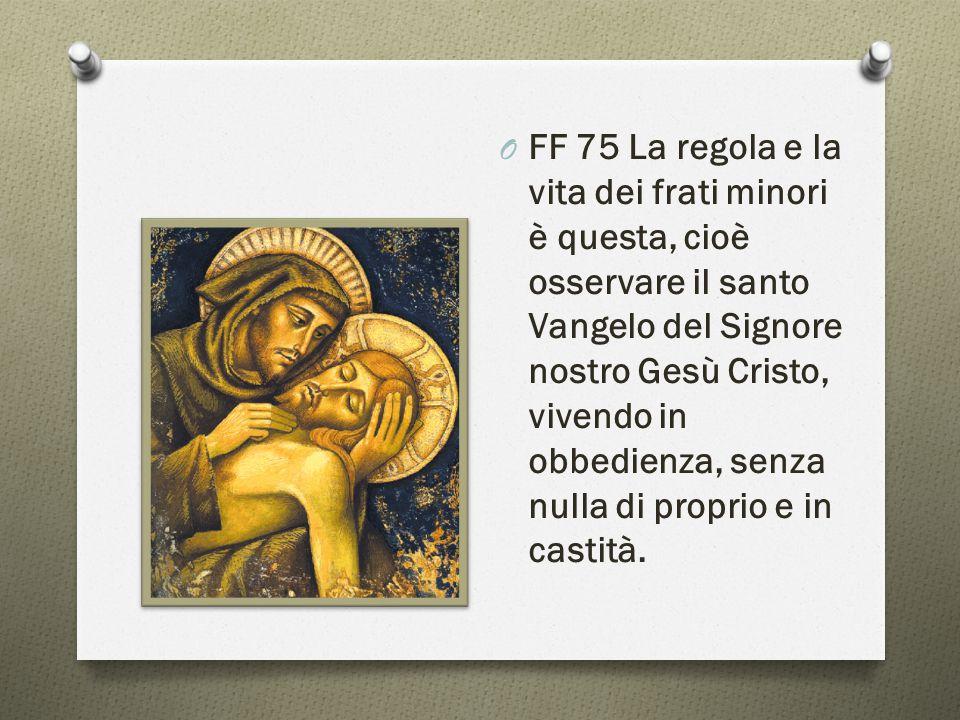 O FF 75 La regola e la vita dei frati minori è questa, cioè osservare il santo Vangelo del Signore nostro Gesù Cristo, vivendo in obbedienza, senza nulla di proprio e in castità.