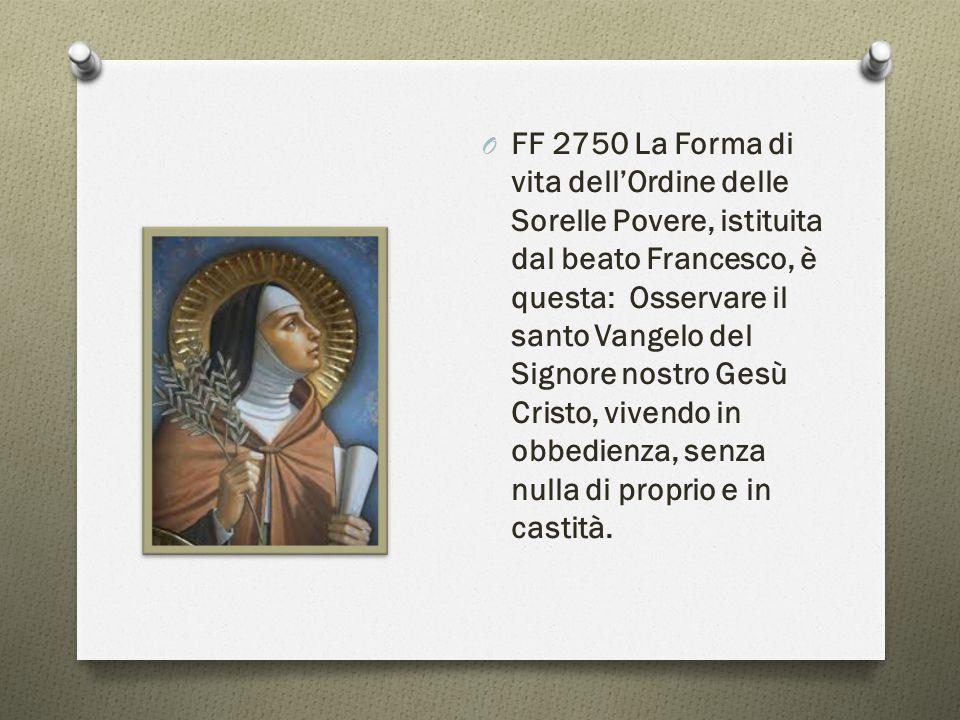 O FF 2750 La Forma di vita dell'Ordine delle Sorelle Povere, istituita dal beato Francesco, è questa: Osservare il santo Vangelo del Signore nostro Ge