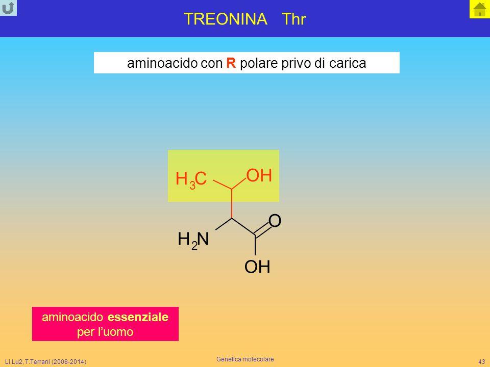 Li Lu2, T.Terrani (2008-2014) Genetica molecolare 43 TREONINA Thr NH 2 CH 3 OH O OH aminoacido con R polare privo di carica aminoacido essenziale per