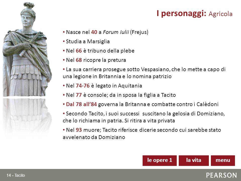 14 - Tacito Nasce nel 40 a Forum Iulii (Frejus) Studia a Marsiglia Nel 66 è tribuno della plebe Nel 68 ricopre la pretura La sua carriera prosegue sot