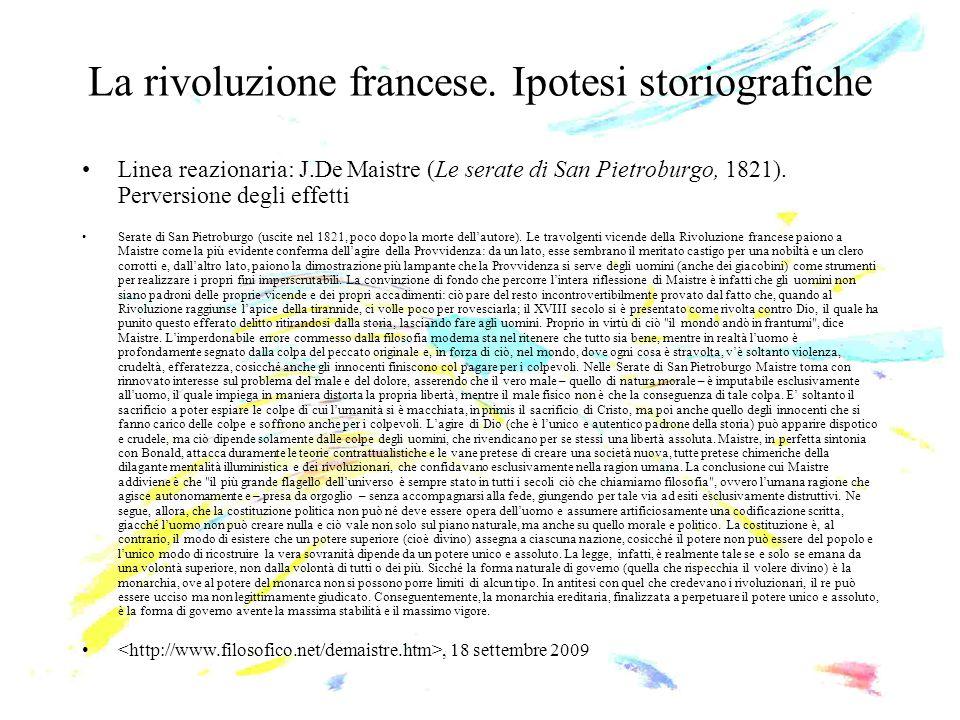 La rivoluzione francese. Ipotesi storiografiche Linea reazionaria: J.De Maistre (Le serate di San Pietroburgo, 1821). Perversione degli effetti Serate