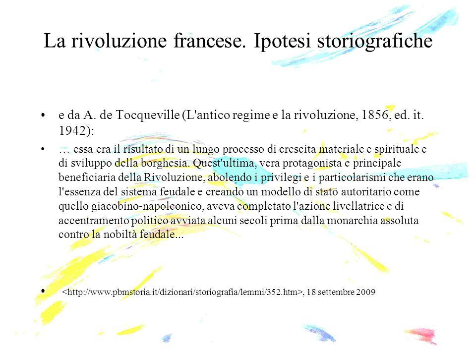 La rivoluzione francese. Ipotesi storiografiche e da A. de Tocqueville (L'antico regime e la rivoluzione, 1856, ed. it. 1942): … essa era il risultato