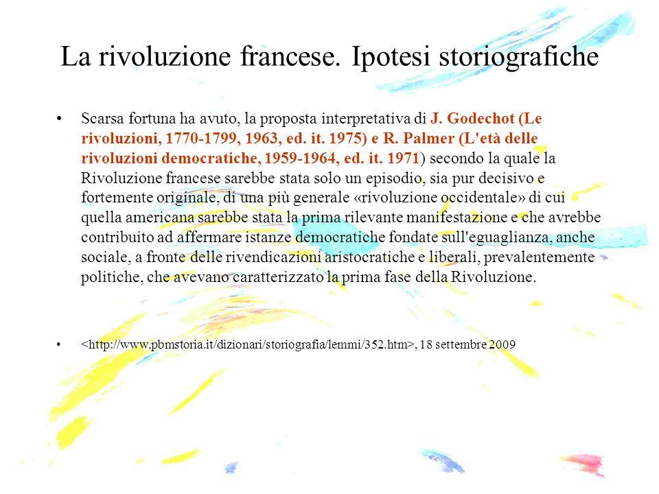 La rivoluzione francese. Ipotesi storiografiche Scarsa fortuna ha avuto, la proposta interpretativa di J. Godechot (Le rivoluzioni, 1770-1799, 1963, e