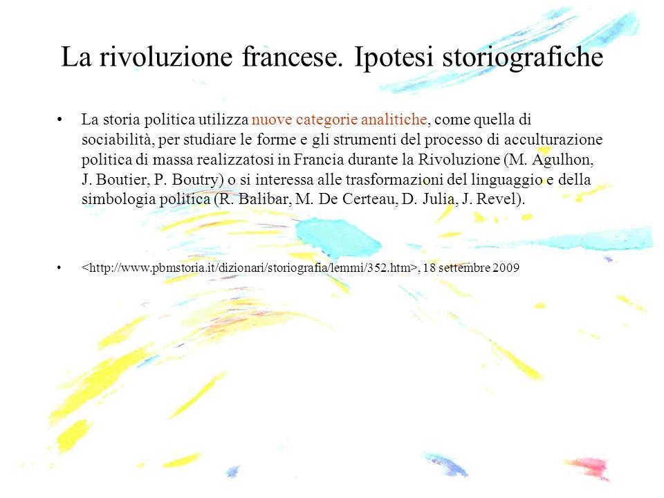 La rivoluzione francese. Ipotesi storiografiche La storia politica utilizza nuove categorie analitiche, come quella di sociabilità, per studiare le fo