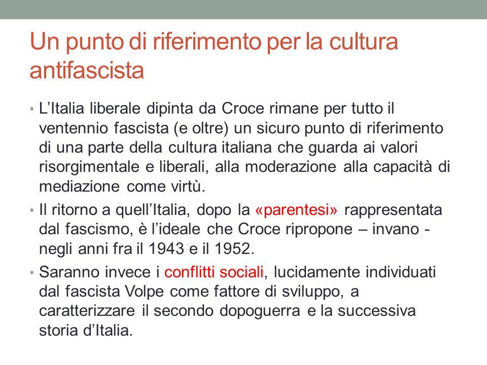 Un punto di riferimento per la cultura antifascista L'Italia liberale dipinta da Croce rimane per tutto il ventennio fascista (e oltre) un sicuro punto di riferimento di una parte della cultura italiana che guarda ai valori risorgimentale e liberali, alla moderazione alla capacità di mediazione come virtù.