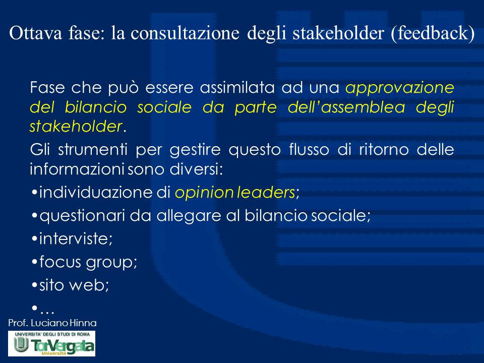 Prof. Luciano Hinna Ottava fase: la consultazione degli stakeholder (feedback) Fase che può essere assimilata ad una approvazione del bilancio sociale